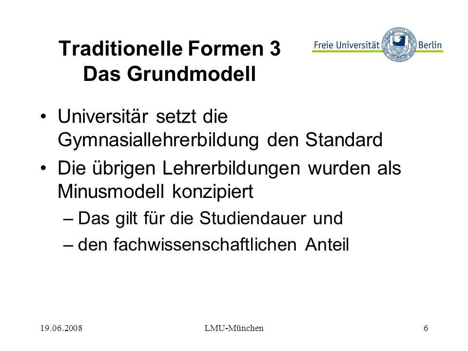 19.06.2008LMU-München6 Traditionelle Formen 3 Das Grundmodell Universitär setzt die Gymnasiallehrerbildung den Standard Die übrigen Lehrerbildungen wurden als Minusmodell konzipiert –Das gilt für die Studiendauer und –den fachwissenschaftlichen Anteil