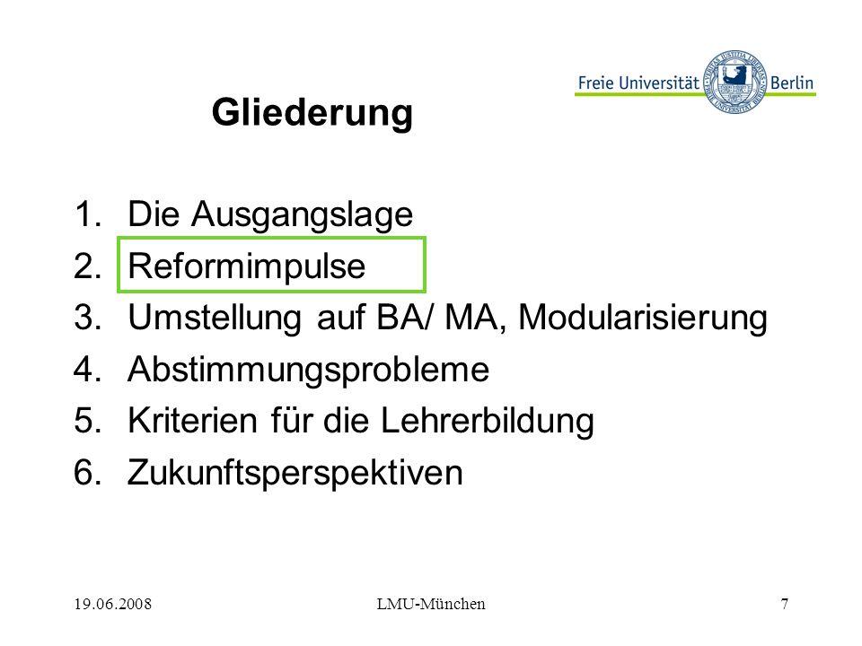 19.06.2008LMU-München18 Gliederung 1.Die Ausgangslage 2.Reformimpulse 3.Umstellung auf BA/ MA, Modularisierung 4.Abstimmungsprobleme 5.Kriterien für die Lehrerbildung 6.Zukunftsperspektiven