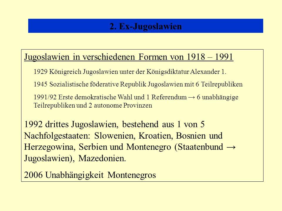 2. Ex-Jugoslawien Jugoslawien in verschiedenen Formen von 1918 – 1991 1992 drittes Jugoslawien, bestehend aus 1 von 5 Nachfolgestaaten: Slowenien, Kro