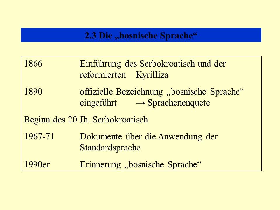 2.3 Die bosnische Sprache 1866Einführung des Serbokroatisch und der reformierten Kyrilliza 1890offizielle Bezeichnung bosnische Sprache eingeführt Sprachenenquete Beginn des 20 Jh.