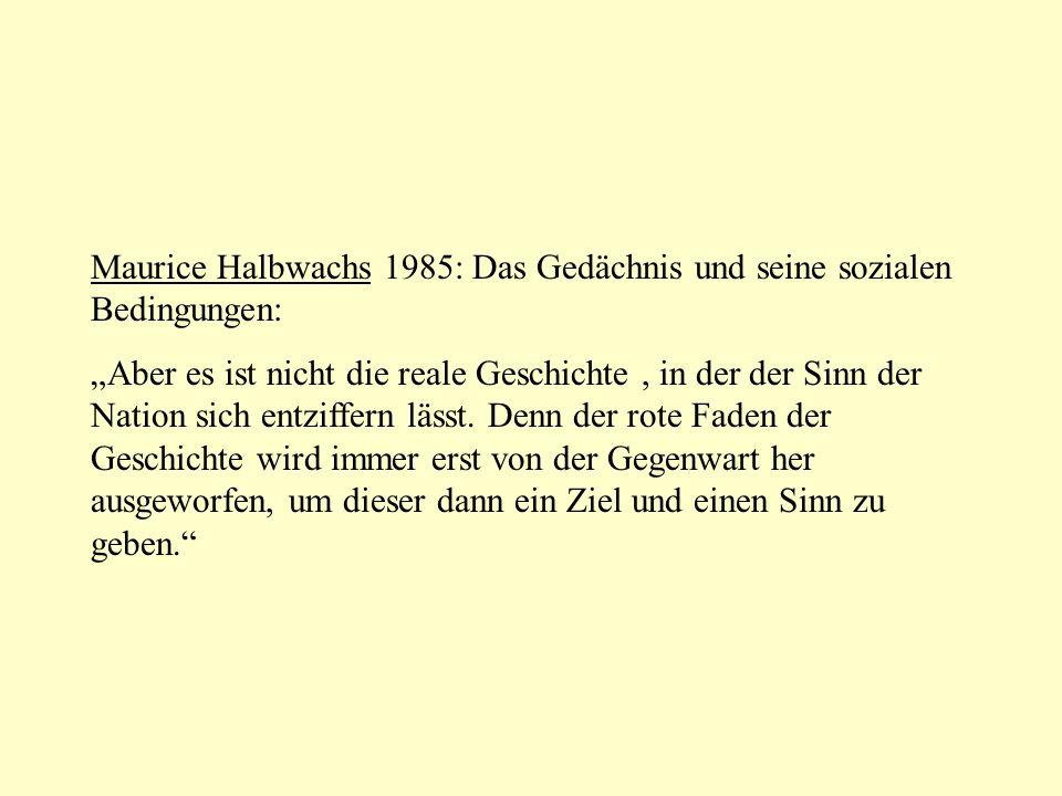 Maurice Halbwachs 1985: Das Gedächnis und seine sozialen Bedingungen: Aber es ist nicht die reale Geschichte, in der der Sinn der Nation sich entziffern lässt.
