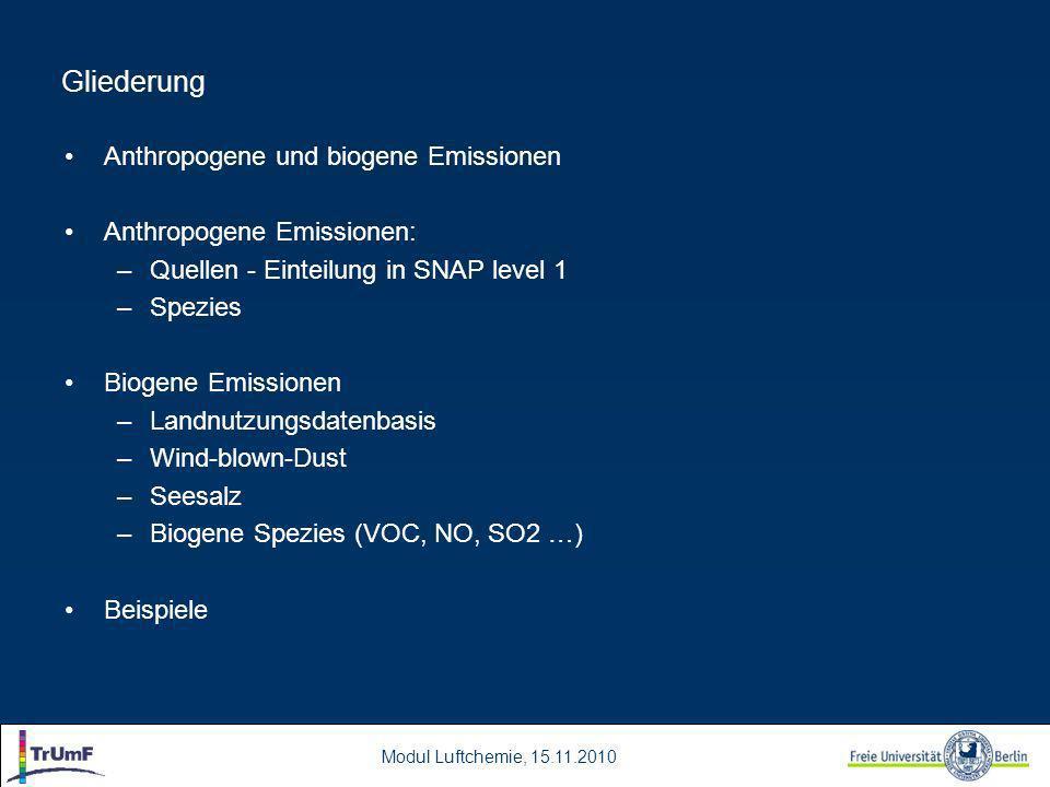 Modul Luftchemie, 15.11.2010 Gliederung Anthropogene und biogene Emissionen Anthropogene Emissionen: –Quellen - Einteilung in SNAP level 1 –Spezies Biogene Emissionen –Landnutzungsdatenbasis –Wind-blown-Dust –Seesalz –Biogene Spezies (VOC, NO, SO2 …) Beispiele
