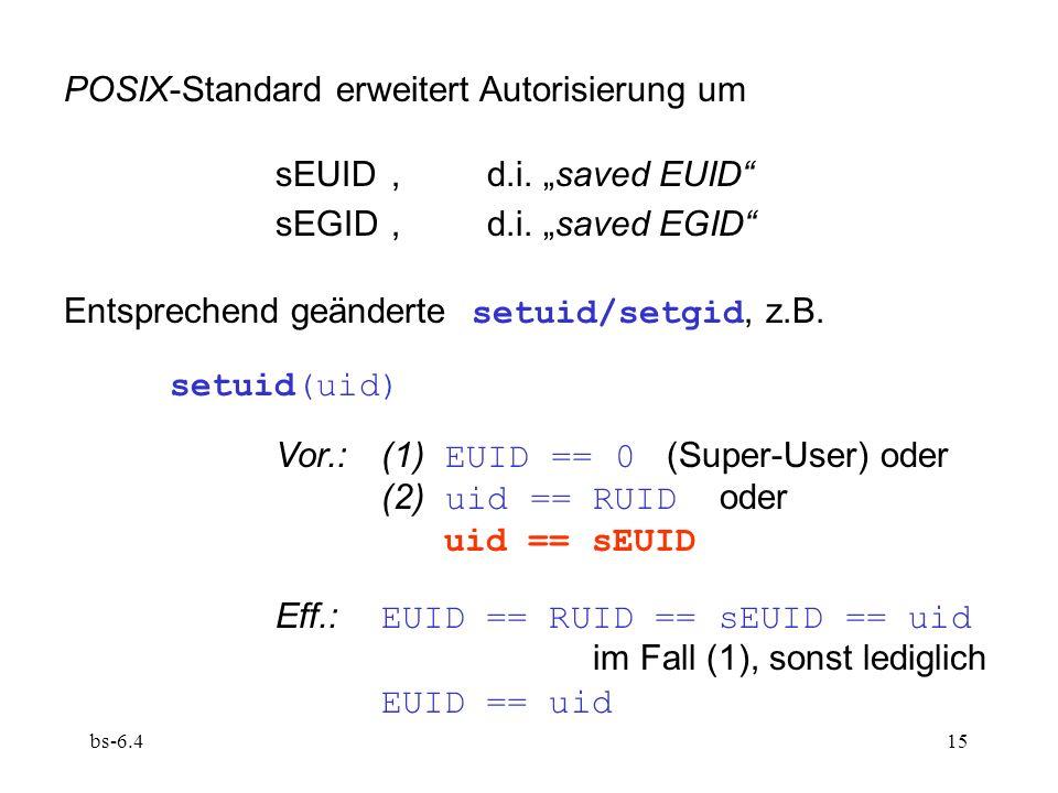bs-6.415 POSIX-Standard erweitert Autorisierung um sEUID,d.i. saved EUID sEGID,d.i. saved EGID Entsprechend geänderte setuid/setgid, z.B. setuid(uid)