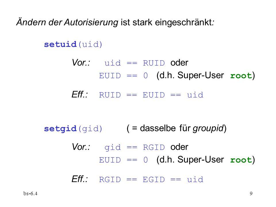 bs-6.410 exec(prog,...) berücksichtigt Dateiattribute von prog : UID (Eigner) GID (Eignergruppe) SUID (setuid bit) SGID (setgid bit) Eff.: RUID und RGID bleiben unverändert, aber: wenn SUID, dann EUID == UID ; wenn SGID, dann EGID == GID.