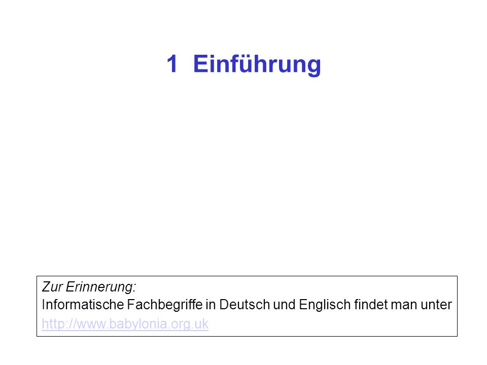 1 Einführung Zur Erinnerung: Informatische Fachbegriffe in Deutsch und Englisch findet man unter http://www.babylonia.org.uk