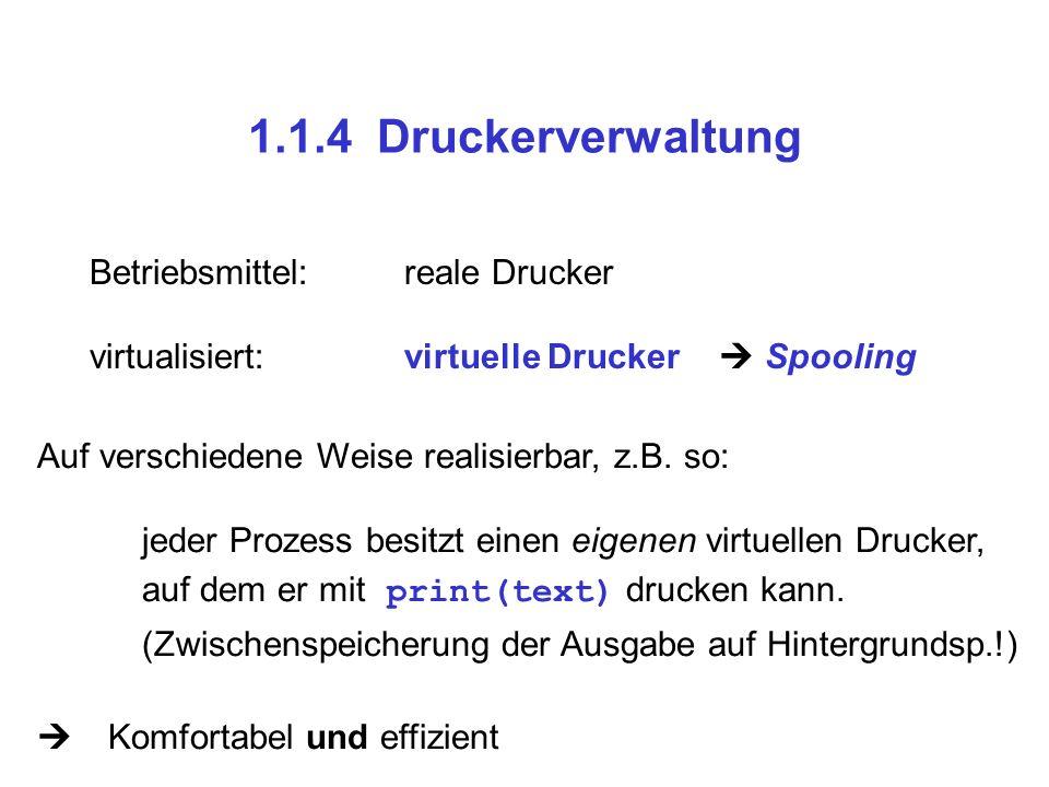 1.1.4 Druckerverwaltung Betriebsmittel:reale Drucker virtualisiert:virtuelle Drucker Spooling Auf verschiedene Weise realisierbar, z.B. so: jeder Proz