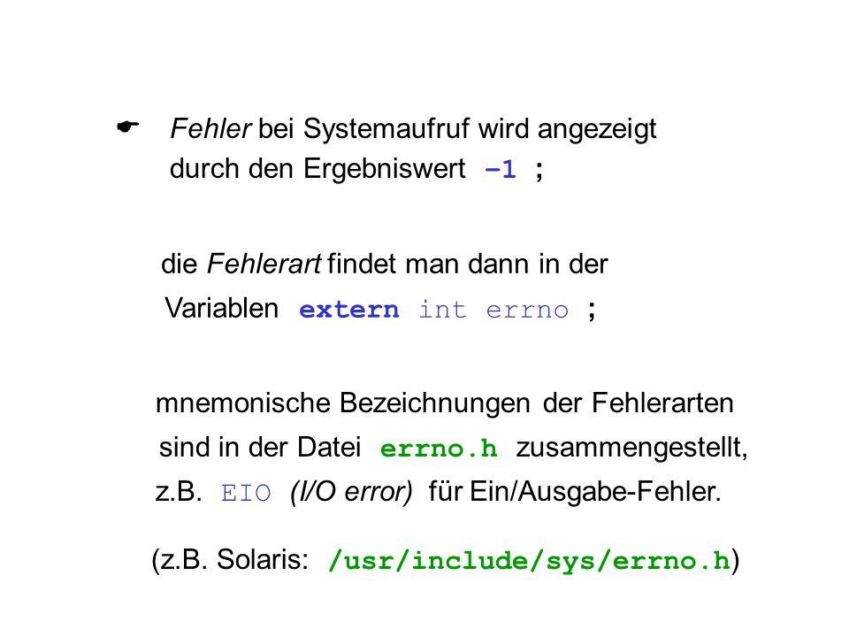 Fehler bei Systemaufruf wird angezeigt durch den Ergebniswert –1 ; die Fehlerart findet man dann in der Variablen extern int errno ; mnemonische Bezeichnungen der Fehlerarten sind in der Datei errno.h zusammengestellt, z.B.
