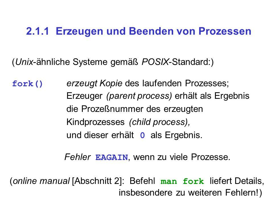 2.1.1 Erzeugen und Beenden von Prozessen (Unix-ähnliche Systeme gemäß POSIX-Standard:) fork() erzeugt Kopie des laufenden Prozesses; Erzeuger (parent process) erhält als Ergebnis die Prozeßnummer des erzeugten Kindprozesses (child process), und dieser erhält 0 als Ergebnis.