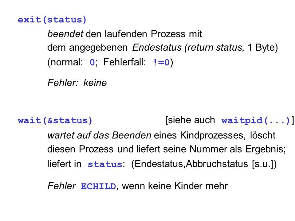 exit(status) beendet den laufenden Prozess mit dem angegebenen Endestatus (return status, 1 Byte) (normal: 0 ; Fehlerfall: !=0 ) Fehler: keine wait(&status) [siehe auch waitpid(...) ] wartet auf das Beenden eines Kindprozesses, löscht diesen Prozess und liefert seine Nummer als Ergebnis; liefert in status : (Endestatus,Abbruchstatus [s.u.]) Fehler ECHILD, wenn keine Kinder mehr