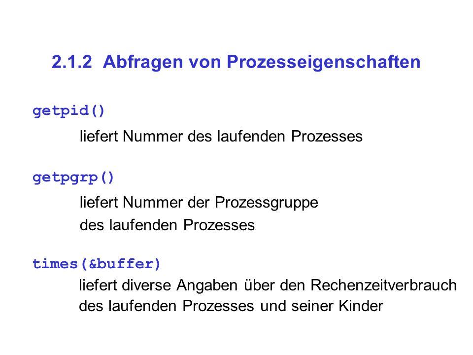 2.1.2 Abfragen von Prozesseigenschaften getpid() liefert Nummer des laufenden Prozesses getpgrp() liefert Nummer der Prozessgruppe des laufenden Prozesses times(&buffer) liefert diverse Angaben über den Rechenzeitverbrauch des laufenden Prozesses und seiner Kinder