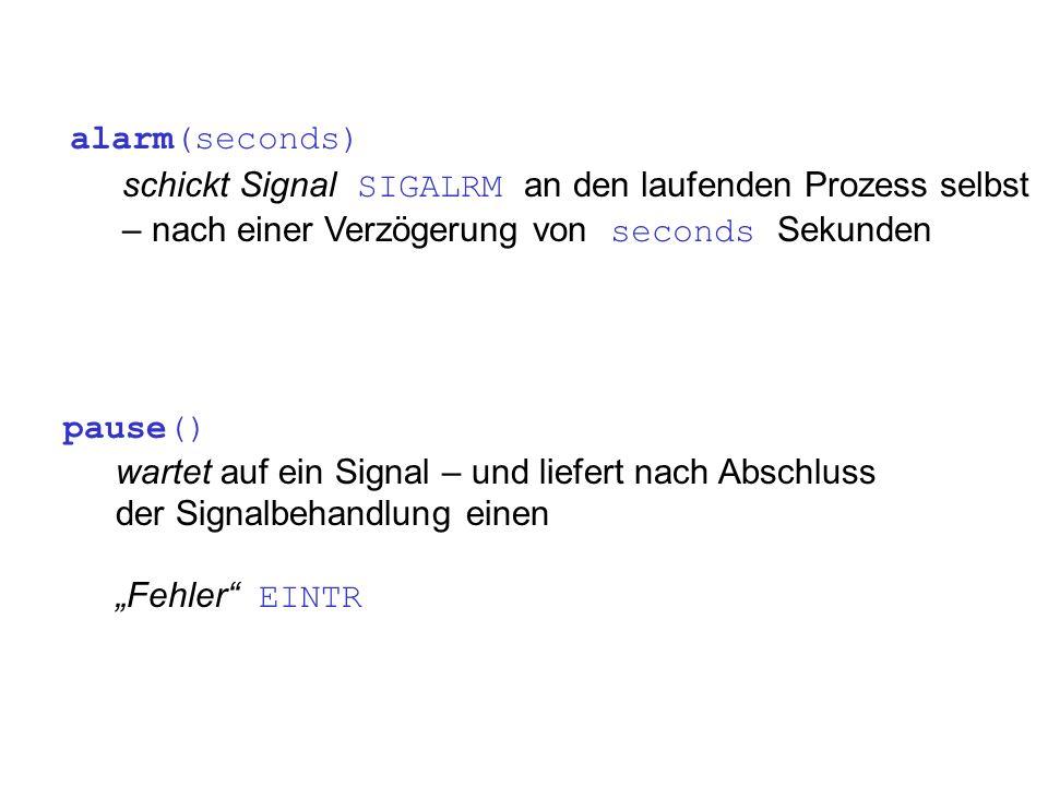 pause() wartet auf ein Signal – und liefert nach Abschluss der Signalbehandlung einen Fehler EINTR alarm(seconds) schickt Signal SIGALRM an den laufenden Prozess selbst – nach einer Verzögerung von seconds Sekunden