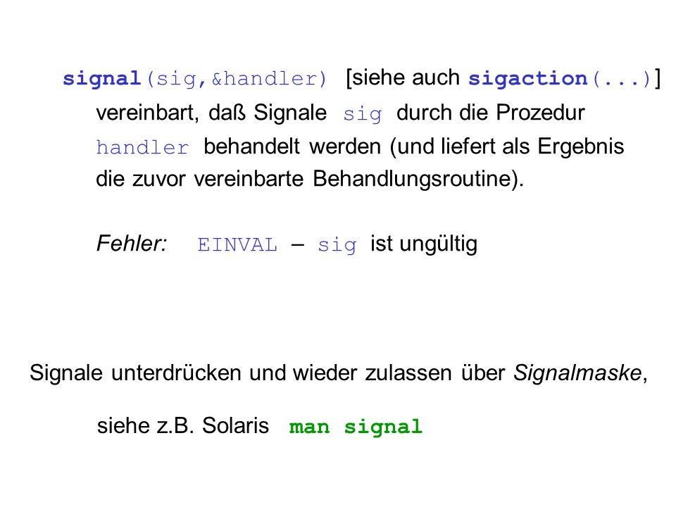signal(sig,&handler) [siehe auch sigaction(...) ] vereinbart, daß Signale sig durch die Prozedur handler behandelt werden (und liefert als Ergebnis die zuvor vereinbarte Behandlungsroutine).