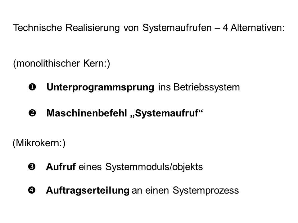 Technische Realisierung von Systemaufrufen – 4 Alternativen: (monolithischer Kern:) Unterprogrammsprung ins Betriebssystem Maschinenbefehl Systemaufruf (Mikrokern:) Aufruf eines Systemmoduls/objekts Auftragserteilung an einen Systemprozess