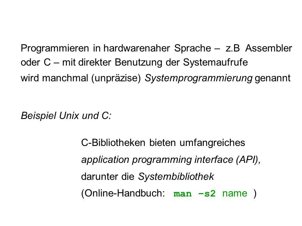 Programmieren in hardwarenaher Sprache – z.B Assembler oder C – mit direkter Benutzung der Systemaufrufe wird manchmal (unpräzise) Systemprogrammierung genannt Beispiel Unix und C: C-Bibliotheken bieten umfangreiches application programming interface (API), darunter die Systembibliothek (Online-Handbuch: man –s2 name )