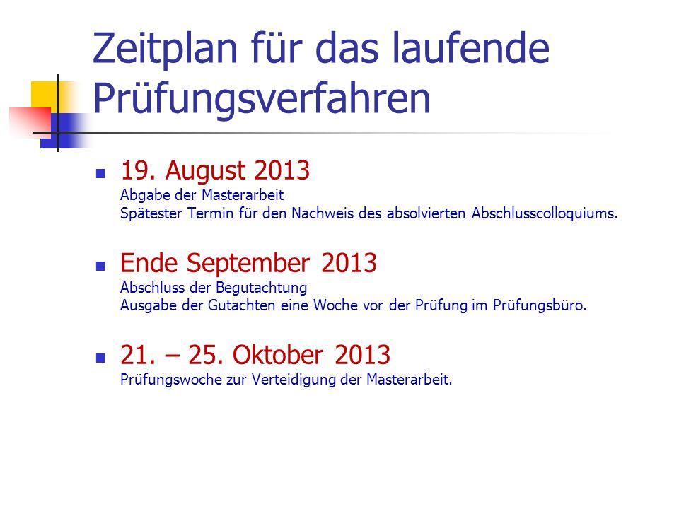 Zeitplan für das laufende Prüfungsverfahren 19. August 2013 Abgabe der Masterarbeit Spätester Termin für den Nachweis des absolvierten Abschlusscolloq