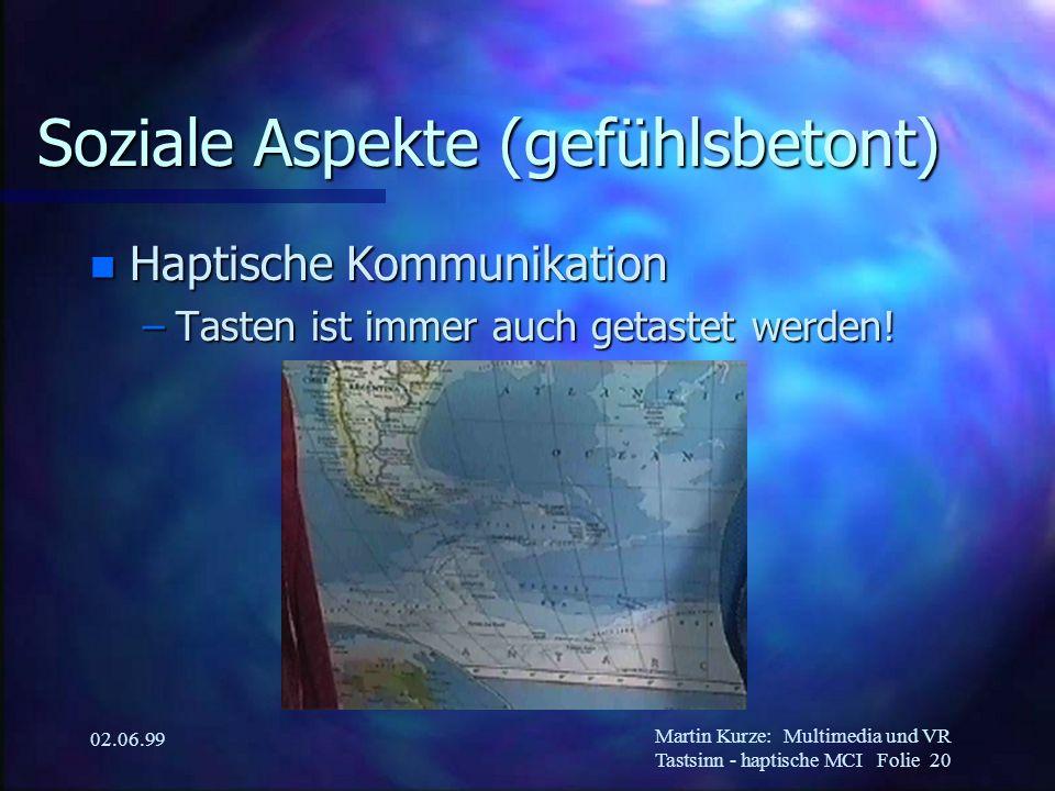 Martin Kurze:Multimedia und VR Tastsinn - haptische MCI Folie 20 02.06.99 Soziale Aspekte (gefühlsbetont) n Haptische Kommunikation –Tasten ist immer
