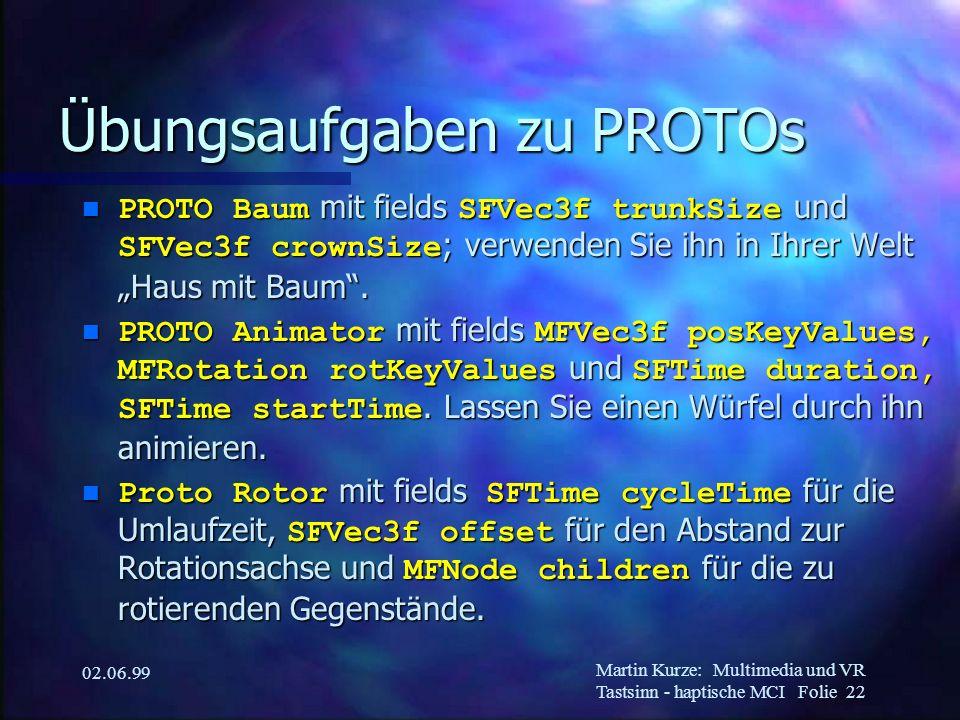 Martin Kurze:Multimedia und VR Tastsinn - haptische MCI Folie 22 02.06.99 Übungsaufgaben zu PROTOs PROTO Baum mit fields SFVec3f trunkSize und SFVec3f