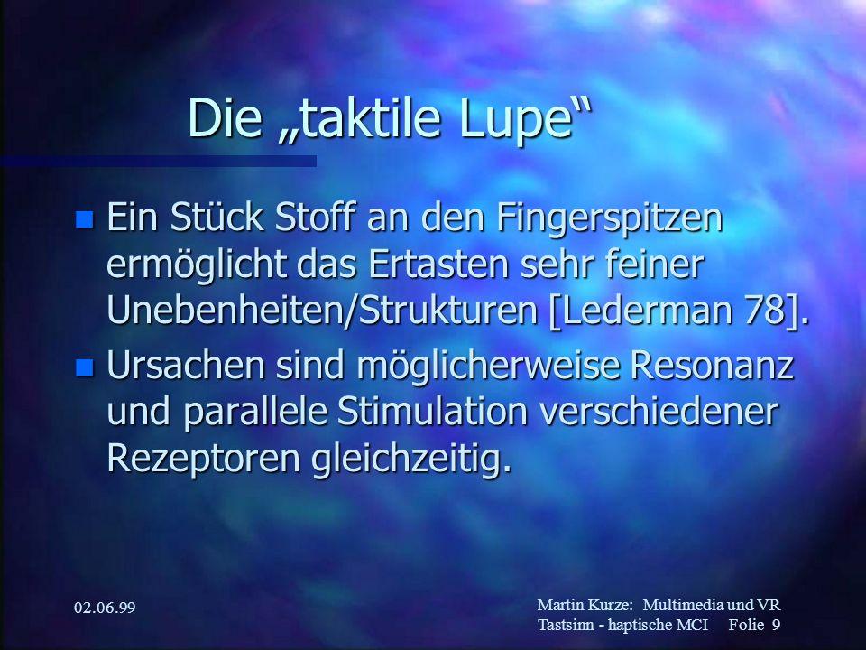 Martin Kurze:Multimedia und VR Tastsinn - haptische MCI Folie 10 02.06.99 Rezeptortypen n Pacini-Körperchen –schnelle Adaption, melden Vibration und Beschleunigung n Meißner-Körperchen –langsame Adaption, melden Änderungen n Merkel-Zellen usw.