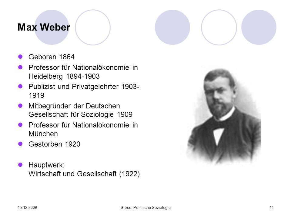 15.12.2009Stöss: Politische Soziologie14 Max Weber Geboren 1864 Professor für Nationalökonomie in Heidelberg 1894-1903 Publizist und Privatgelehrter 1