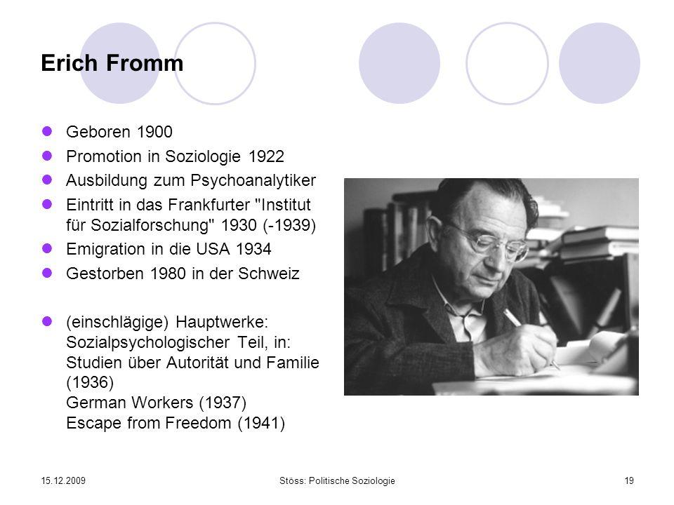 15.12.2009Stöss: Politische Soziologie19 Erich Fromm Geboren 1900 Promotion in Soziologie 1922 Ausbildung zum Psychoanalytiker Eintritt in das Frankfu
