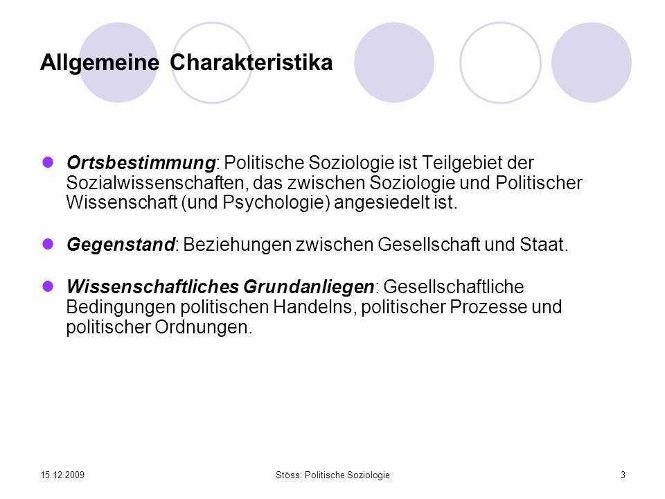 15.12.2009Stöss: Politische Soziologie3 Allgemeine Charakteristika Ortsbestimmung: Politische Soziologie ist Teilgebiet der Sozialwissenschaften, das zwischen Soziologie und Politischer Wissenschaft (und Psychologie) angesiedelt ist.