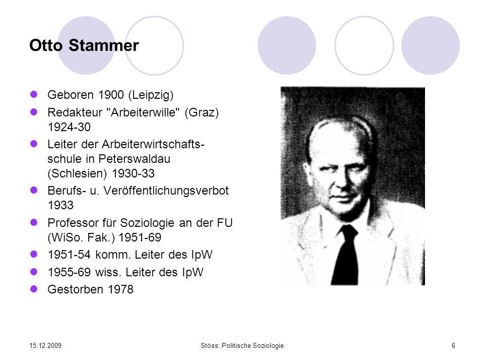 15.12.2009Stöss: Politische Soziologie6 Otto Stammer Geboren 1900 (Leipzig) Redakteur Arbeiterwille (Graz) 1924-30 Leiter der Arbeiterwirtschafts- schule in Peterswaldau (Schlesien) 1930-33 Berufs- u.