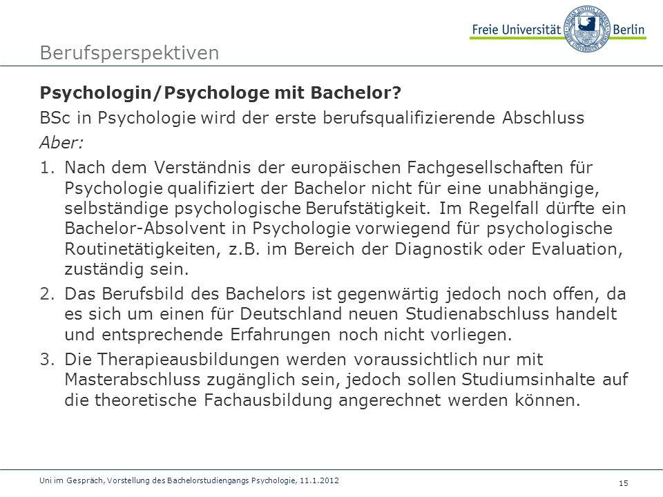 15 Uni im Gespräch, Vorstellung des Bachelorstudiengangs Psychologie, 11.1.2012 Berufsperspektiven Psychologin/Psychologe mit Bachelor? BSc in Psychol