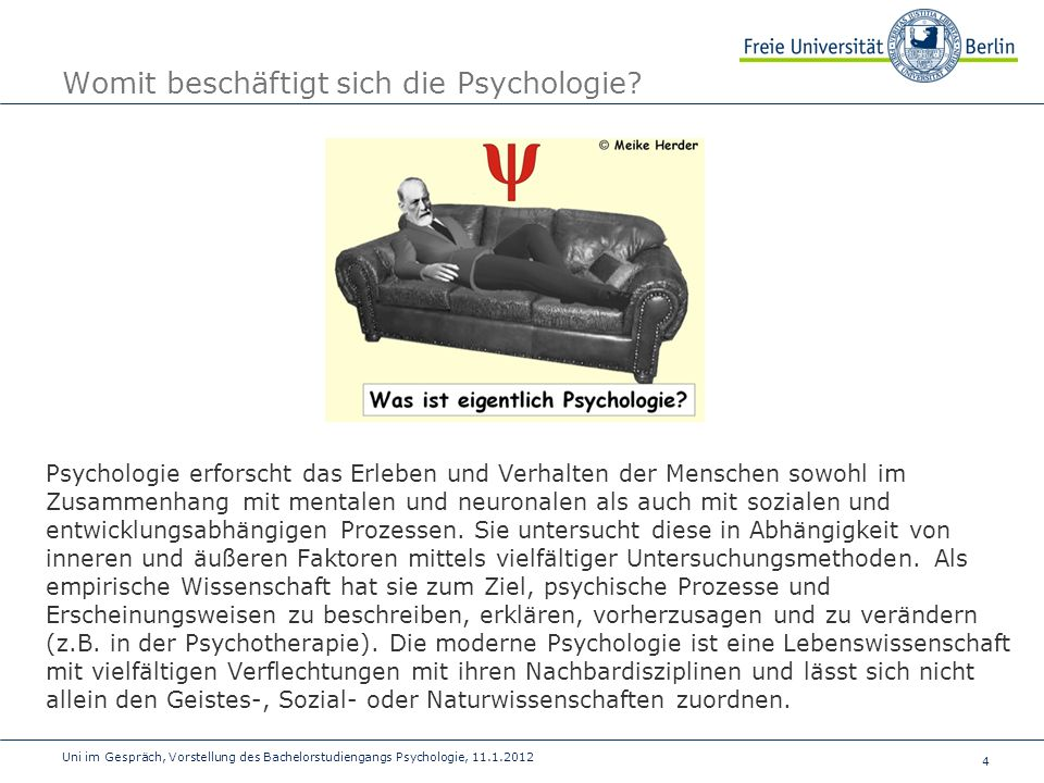 4 Uni im Gespräch, Vorstellung des Bachelorstudiengangs Psychologie, 11.1.2012 Womit beschäftigt sich die Psychologie? Psychologie erforscht das Erleb