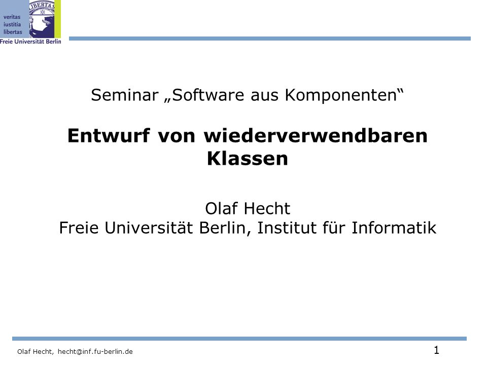 Olaf Hecht, hecht@inf.fu-berlin.de 1 Seminar Software aus Komponenten Entwurf von wiederverwendbaren Klassen Olaf Hecht Freie Universität Berlin, Institut für Informatik