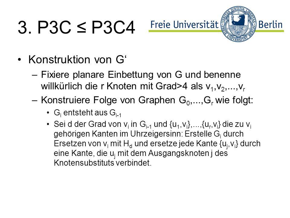 3. P3C P3C4 Konstruktion von G –Fixiere planare Einbettung von G und benenne willkürlich die r Knoten mit Grad>4 als v 1,v 2,...,v r –Konstruiere Folg