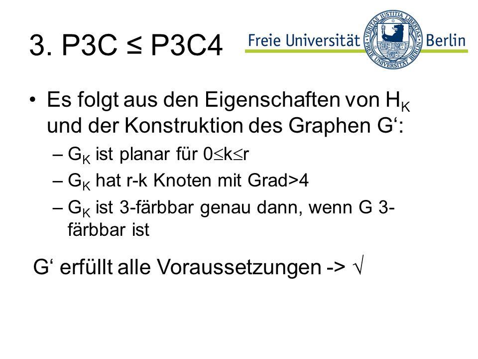 3. P3C P3C4 Es folgt aus den Eigenschaften von H K und der Konstruktion des Graphen G: –G K ist planar für 0 k r –G K hat r-k Knoten mit Grad>4 –G K i
