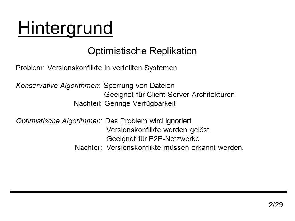 Optimistische Replikation Hintergrund 2/29 Problem: Versionskonflikte in verteilten Systemen Konservative Algorithmen: Sperrung von Dateien Geeignet für Client-Server-Architekturen Nachteil: Geringe Verfügbarkeit Optimistische Algorithmen: Das Problem wird ignoriert.
