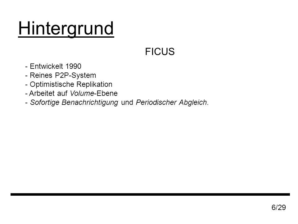 FICUS Hintergrund 6/29 - Entwickelt 1990 - Reines P2P-System - Optimistische Replikation - Arbeitet auf Volume-Ebene - Sofortige Benachrichtigung und Periodischer Abgleich.