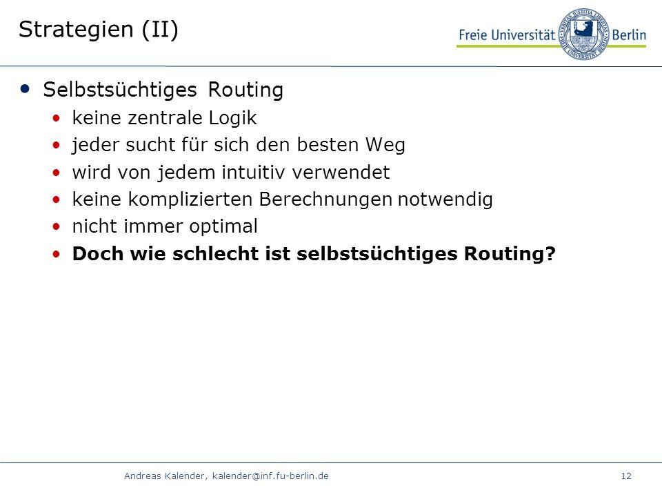 Andreas Kalender, kalender@inf.fu-berlin.de12 Strategien (II) Selbstsüchtiges Routing keine zentrale Logik jeder sucht für sich den besten Weg wird von jedem intuitiv verwendet keine komplizierten Berechnungen notwendig nicht immer optimal Doch wie schlecht ist selbstsüchtiges Routing