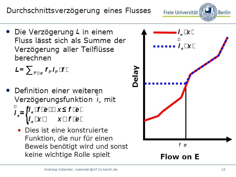 Andreas Kalender, kalender@inf.fu-berlin.de13 Durchschnittsverzögerung eines Flusses Die Verzögerung in einem Fluss lässt sich als Summe der Verzögerung aller Teilflüsse berechnen Definition einer weiteren Verzögerungsfunktion mit Dies ist eine konstruierte Funktion, die nur für einen Beweis benötigt wird und sonst keine wichtige Rolle spielt Delay Flow on E