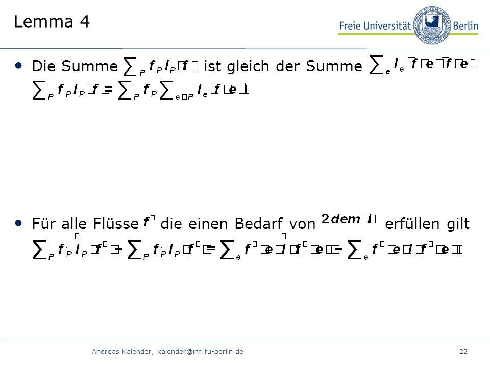 Andreas Kalender, kalender@inf.fu-berlin.de22 Lemma 4 Die Summe ist gleich der Summe Für alle Flüsse die einen Bedarf von erfüllen gilt