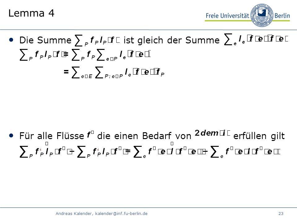 Andreas Kalender, kalender@inf.fu-berlin.de23 Lemma 4 Die Summe ist gleich der Summe Für alle Flüsse die einen Bedarf von erfüllen gilt