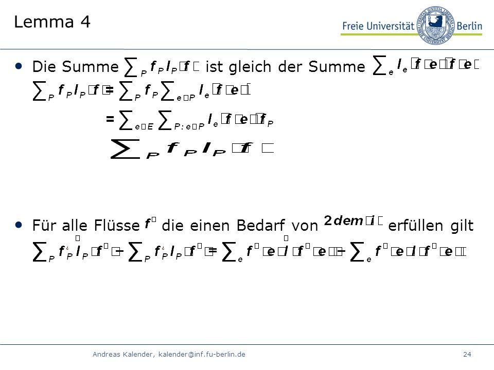 Andreas Kalender, kalender@inf.fu-berlin.de24 Lemma 4 Die Summe ist gleich der Summe Für alle Flüsse die einen Bedarf von erfüllen gilt