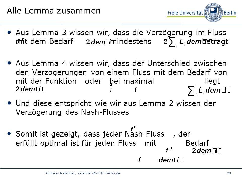 Andreas Kalender, kalender@inf.fu-berlin.de28 Alle Lemma zusammen Aus Lemma 3 wissen wir, dass die Verzögerung im Fluss mit dem Bedarf mindestens beträgt Aus Lemma 4 wissen wir, dass der Unterschied zwischen den Verzögerungen von einem Fluss mit dem Bedarf von mit der Funktion oder bei maximal liegt Und diese entspricht wie wir aus Lemma 2 wissen der Verzögerung des Nash-Flusses Somit ist gezeigt, dass jeder Nash-Fluss, der erfüllt optimal ist für jeden Fluss mit Bedarf