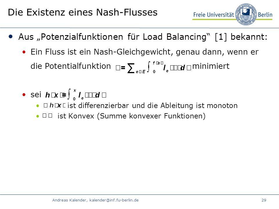 Andreas Kalender, kalender@inf.fu-berlin.de29 Die Existenz eines Nash-Flusses Aus Potenzialfunktionen für Load Balancing [1] bekannt: Ein Fluss ist ein Nash-Gleichgewicht, genau dann, wenn er die Potentialfunktion minimiert sei ist differenzierbar und die Ableitung ist monoton ist Konvex (Summe konvexer Funktionen)