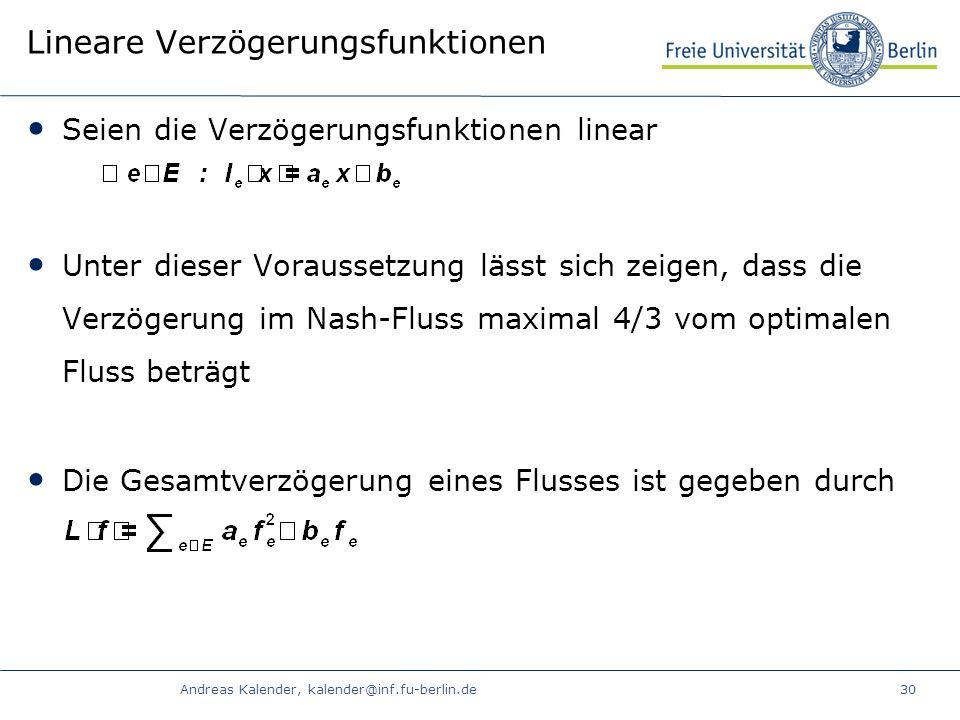 Andreas Kalender, kalender@inf.fu-berlin.de30 Lineare Verzögerungsfunktionen Seien die Verzögerungsfunktionen linear Unter dieser Voraussetzung lässt sich zeigen, dass die Verzögerung im Nash-Fluss maximal 4/3 vom optimalen Fluss beträgt Die Gesamtverzögerung eines Flusses ist gegeben durch