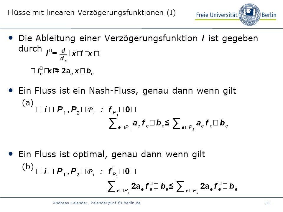 Andreas Kalender, kalender@inf.fu-berlin.de31 Flüsse mit linearen Verzögerungsfunktionen (I) Die Ableitung einer Verzögerungsfunktion ist gegeben durch Ein Fluss ist ein Nash-Fluss, genau dann wenn gilt (a) Ein Fluss ist optimal, genau dann wenn gilt (b)