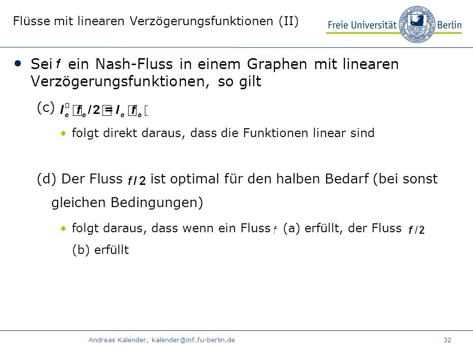 Andreas Kalender, kalender@inf.fu-berlin.de32 Flüsse mit linearen Verzögerungsfunktionen (II) Sei ein Nash-Fluss in einem Graphen mit linearen Verzögerungsfunktionen, so gilt (c) folgt direkt daraus, dass die Funktionen linear sind (d) Der Fluss ist optimal für den halben Bedarf (bei sonst gleichen Bedingungen) folgt daraus, dass wenn ein Fluss (a) erfüllt, der Fluss (b) erfüllt
