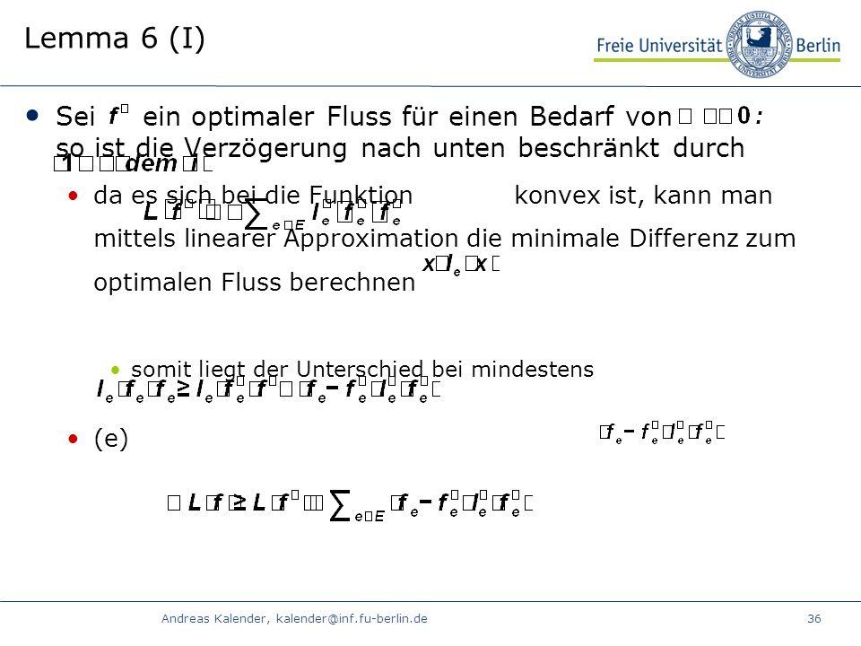 Andreas Kalender, kalender@inf.fu-berlin.de36 Lemma 6 (I) Sei ein optimaler Fluss für einen Bedarf von so ist die Verzögerung nach unten beschränkt durch da es sich bei die Funktion konvex ist, kann man mittels linearer Approximation die minimale Differenz zum optimalen Fluss berechnen somit liegt der Unterschied bei mindestens (e)