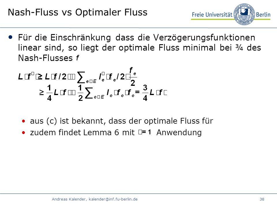 Andreas Kalender, kalender@inf.fu-berlin.de38 Nash-Fluss vs Optimaler Fluss Für die Einschränkung dass die Verzögerungsfunktionen linear sind, so liegt der optimale Fluss minimal bei ¾ des Nash-Flusses aus (c) ist bekannt, dass der optimale Fluss für zudem findet Lemma 6 mit Anwendung