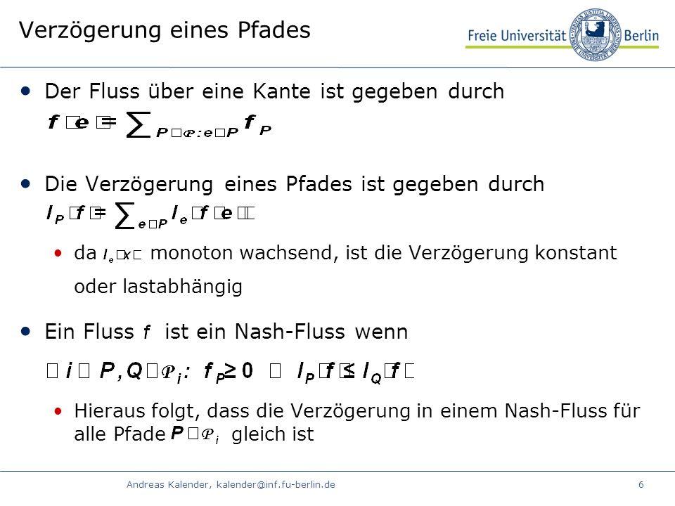 Andreas Kalender, kalender@inf.fu-berlin.de6 Verzögerung eines Pfades Der Fluss über eine Kante ist gegeben durch Die Verzögerung eines Pfades ist gegeben durch da monoton wachsend, ist die Verzögerung konstant oder lastabhängig Ein Fluss ist ein Nash-Fluss wenn Hieraus folgt, dass die Verzögerung in einem Nash-Fluss für alle Pfade gleich ist