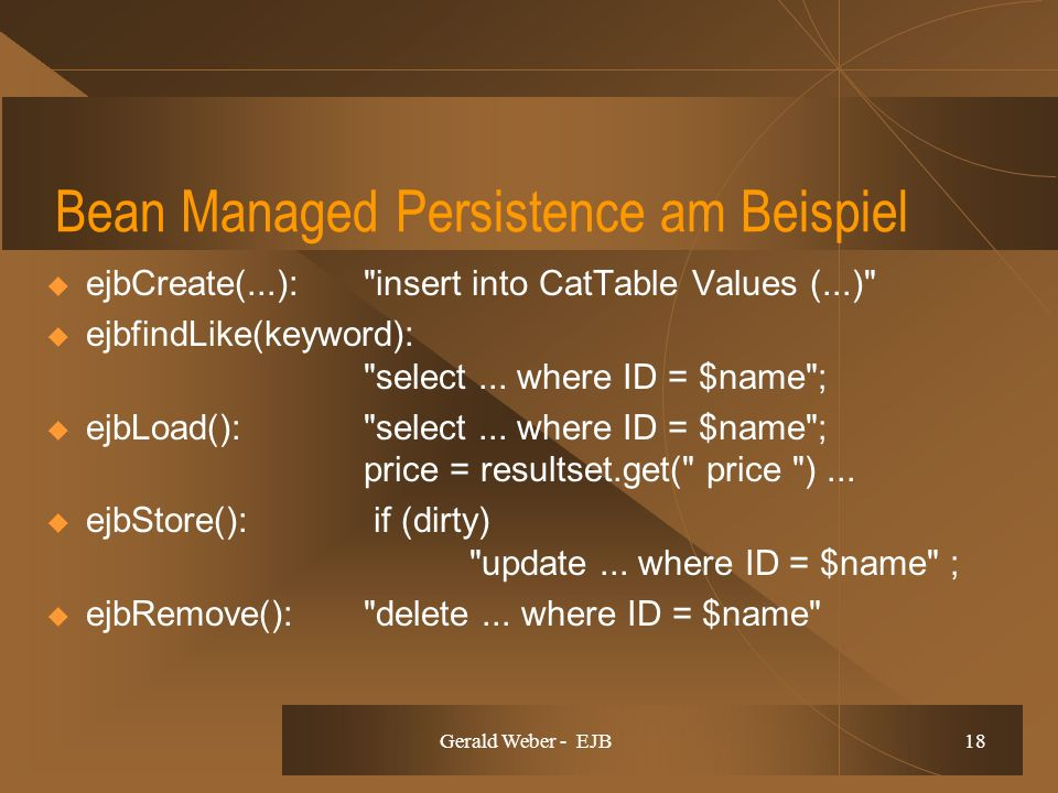Gerald Weber - EJB 18 Bean Managed Persistence am Beispiel ejbCreate(...): insert into CatTable Values (...) ejbfindLike(keyword): select...