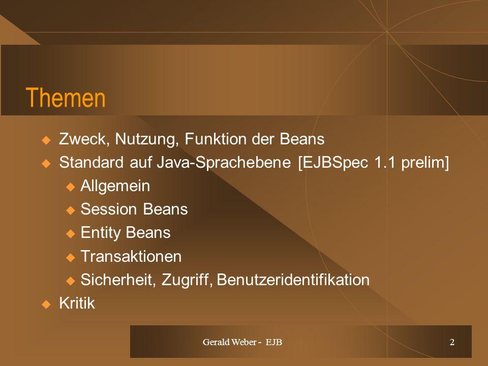 Gerald Weber - EJB 2 Themen Zweck, Nutzung, Funktion der Beans Standard auf Java-Sprachebene [EJBSpec 1.1 prelim] u Allgemein u Session Beans u Entity Beans u Transaktionen u Sicherheit, Zugriff, Benutzeridentifikation Kritik