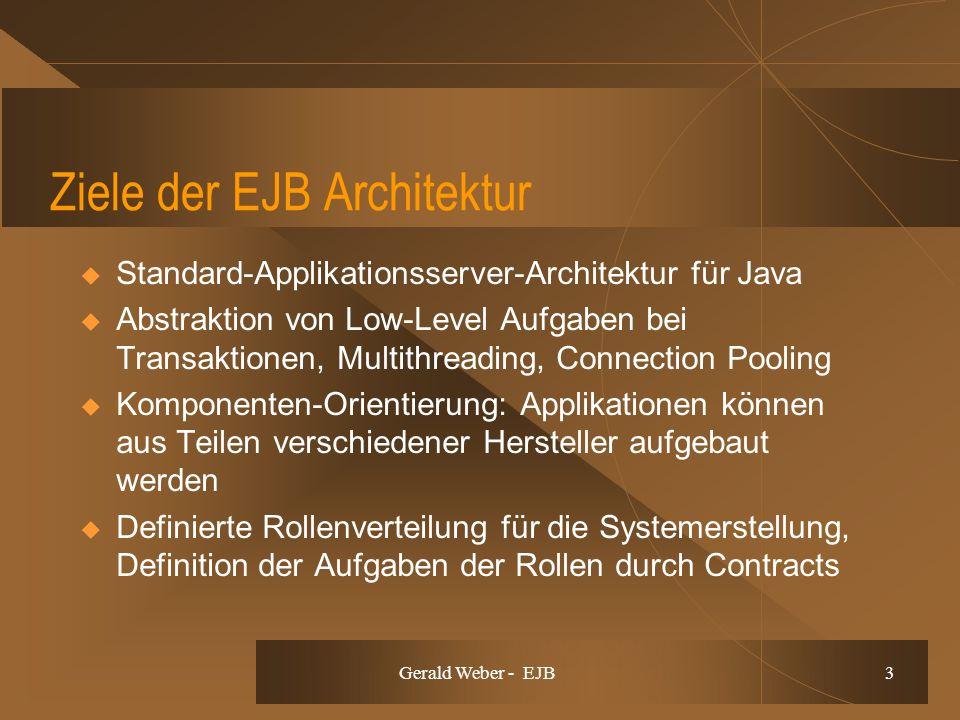 Gerald Weber - EJB 3 Ziele der EJB Architektur Standard-Applikationsserver-Architektur für Java Abstraktion von Low-Level Aufgaben bei Transaktionen, Multithreading, Connection Pooling Komponenten-Orientierung: Applikationen können aus Teilen verschiedener Hersteller aufgebaut werden Definierte Rollenverteilung für die Systemerstellung, Definition der Aufgaben der Rollen durch Contracts