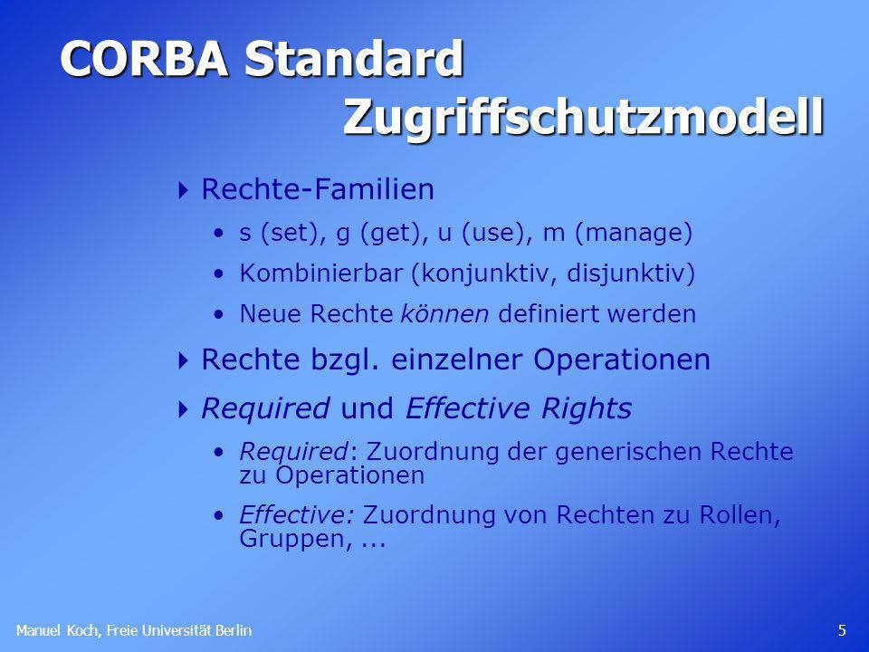 Manuel Koch, Freie Universität Berlin 5 CORBA Standard Zugriffschutzmodell Rechte-Familien s (set), g (get), u (use), m (manage) Kombinierbar (konjunktiv, disjunktiv) Neue Rechte können definiert werden Rechte bzgl.